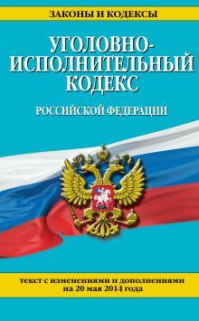 Уголовно-исполнительный кодекс Российской Федерации : текст с изм. и доп. на 20 мая 2014 г.