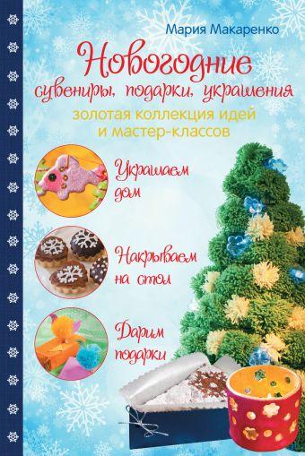 Новогодние сувениры, подарки и украшения: золотая коллекция идей и мастер-классов Макаренко М.