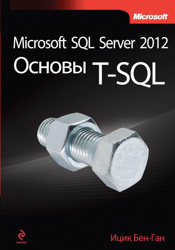 Microsoft SQL Server 2012. Основы T-SQL Бен-Ган И.