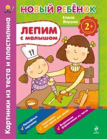 Янушко Е.А. - 2+ Лепим с малышом. Картинки из теста и пластилина. Сборник обложка книги