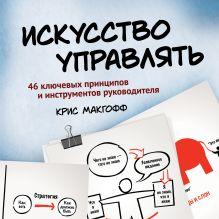 Макгофф К. - Искусство управлять. 46 ключевых принципов и инструментов руководителя обложка книги