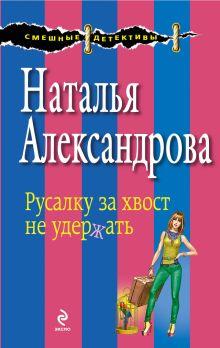 Александрова Н.Н. - Русалку за хвост не удержать обложка книги