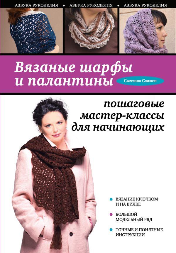 Вязаные шарфы и палантины: пошаговые мастер-классы для начинающих Слижен С.Г.