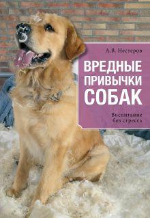 Нестеров А.В. - Вредные привычки собак. Воспитание без стресса обложка книги