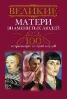 Великие матери знаменитых людей.100 потрясающих историй и судеб