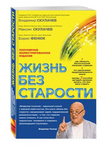 Жизнь без старости: популярное иллюстрированное издание Скулачев В.П., Скулачев М.В., Фенюк Б.А.