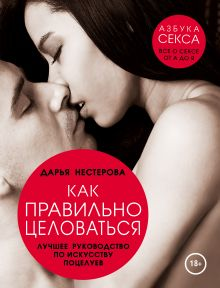 Нестерова Д.В. - Как правильно целоваться. Лучшее руководство по искусству поцелуев обложка книги