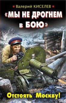 Киселев В. - «Мы не дрогнем в бою». Отстоять Москву! обложка книги