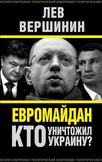 Евромайдан. Кто уничтожил Украину? Вершинин Л.Р.