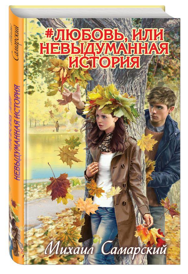 #любовь, или Невыдуманная история Самарский М.А.