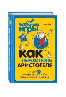 Кейв П. - Как перехитрить Аристотеля и ещё 34 интересных способа применения философии обложка книги