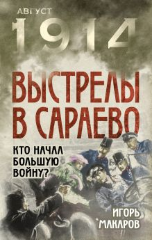 Макаров И. - Выстрелы в Сараево. Кто начал Большую войну? обложка книги