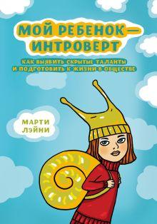 Лэйни М. - Мой ребенок - интроверт. Как выявить скрытые таланты и подготовить к жизни в обществе обложка книги
