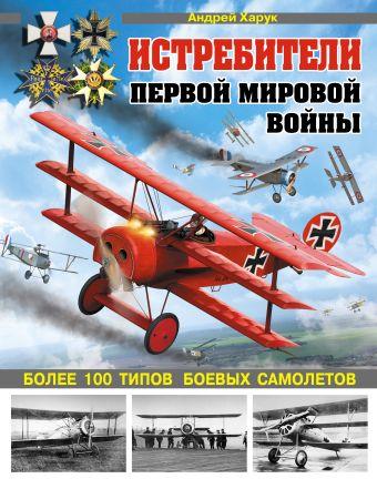 Истребители Первой Мировой. Более 100 типов боевых самолетов Харук А.И.