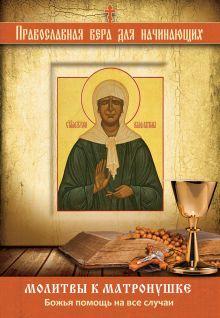 - Молитвы к Матронушке: Божья помощь на все случаи обложка книги