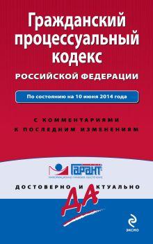 Обложка Гражданский процессуальный кодекс Российской Федерации. По состоянию на 10 июня 2014 года. С комментариями к последним изменениям