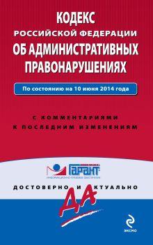 Кодекс Российской Федерации об административных правонарушениях. По состоянию на 10 июня 2014 года. С комментариями к последним изменениям