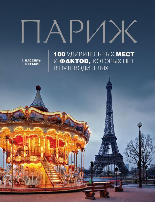 Париж: 100 удивительных мест и фактов, которых нет в путеводителях Кассель Е., Бетаки В.