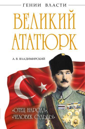 Великий Ататюрк. «Отец народа», «Человек Судьбы» Владимирский А.В.