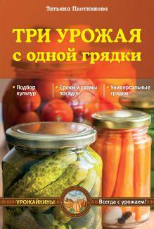 Плотникова Т.Ф. - Три урожая с одной грядки (Урожайкины. Всегда с урожаем (обложка)) обложка книги
