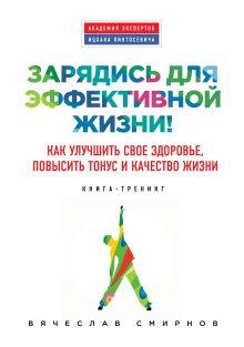 Смирнов В. - Зарядись для эффективной жизни! Как улучшить свое здоровье, повысить тонус и качество жизни обложка книги