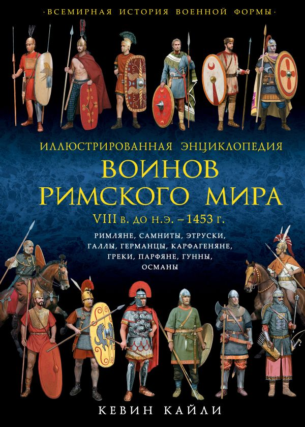 Иллюстрированная энциклопедия воинов Римского мира. VIII в. до н.э. — 1453 г. Кайли К.