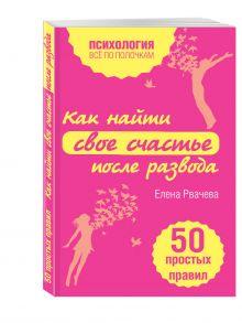 Рвачева Е. - Как найти счастье после развода. 50 простых правил обложка книги