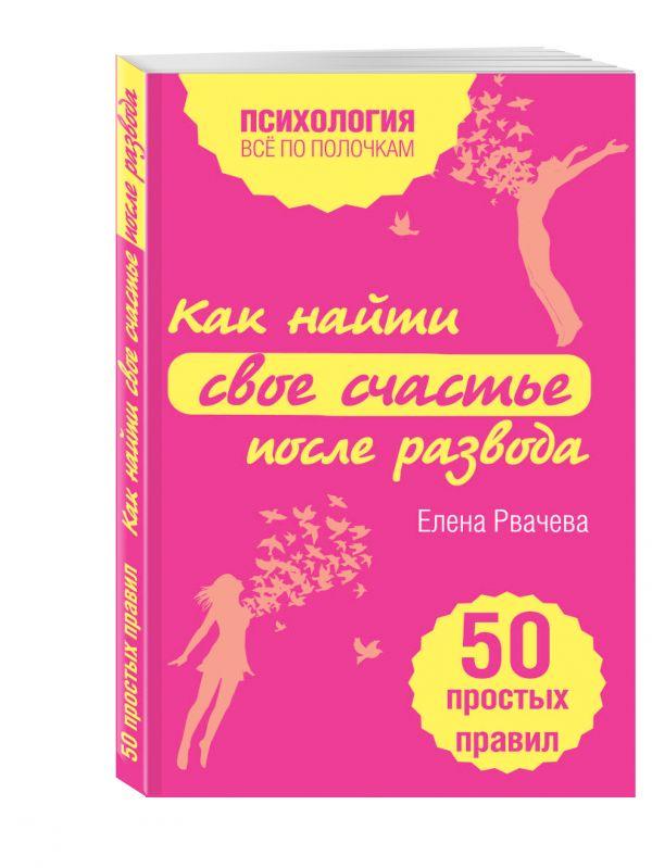 Как найти счастье после развода. 50 простых правил Рвачева Е.