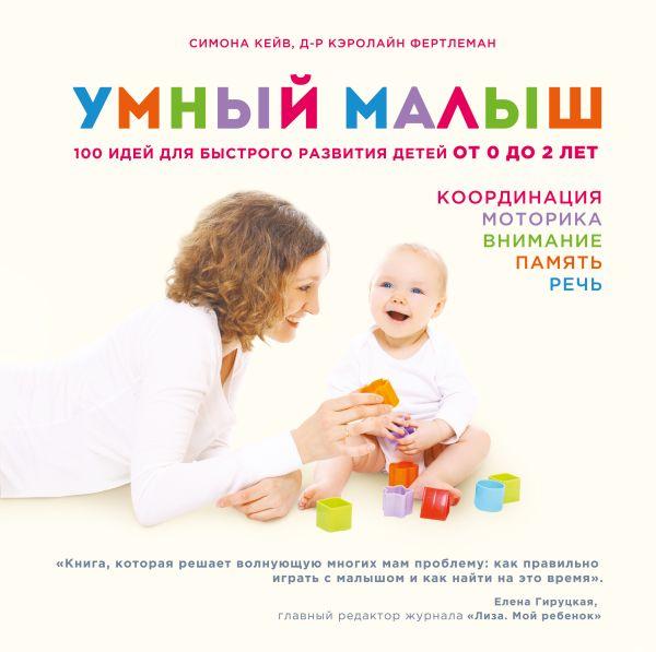 Умный малыш. 100 идей для быстрого развития детей от 0 до 2 лет Кейв М., Фертлеман К.