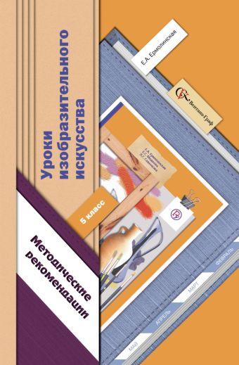 Уроки изобразительного искусства. Методические рекомендации. 5класс. Методическое пособие ЕрмолинскаяЕ.А.