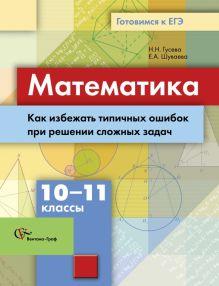 ГусеваН.Н., ШуваеваЕ.А. - Математика. Как избежать типичных ошибок при решении сложных задач. 10–11 классы. Учебное пособие обложка книги