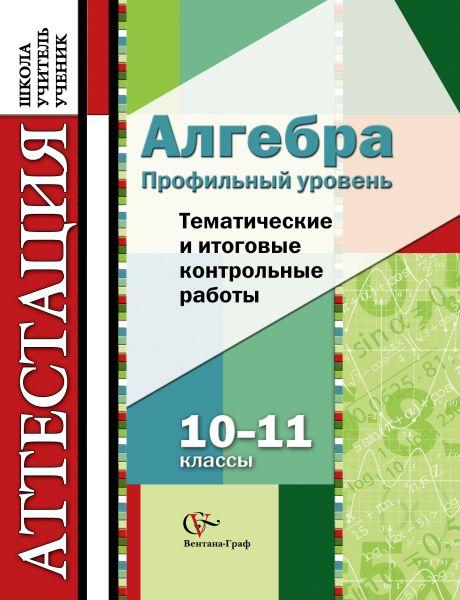 Алгебра. Профильный уровень. 10–11 классы. Тематические и итоговые контрольные работы. Дидактические материалы