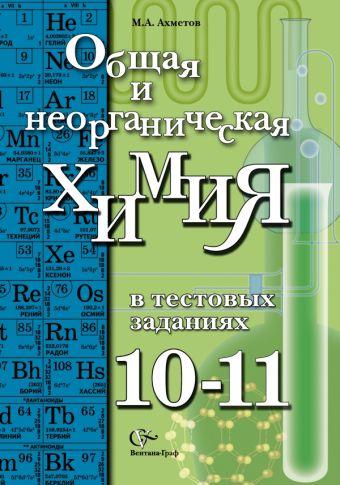 Общая и неорганическая химия в тестовых заданиях.10-11классы. Учебное пособие. Углубленный уровень АхметовМ.А.