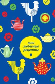 Мои любимые рецепты. Книга для записи рецептов (а5_чайники и петушки)