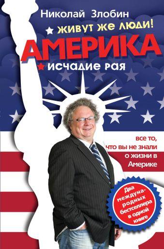 Америка… Живут же люди! ; Америка: исчадие рая Злобин Н.В.