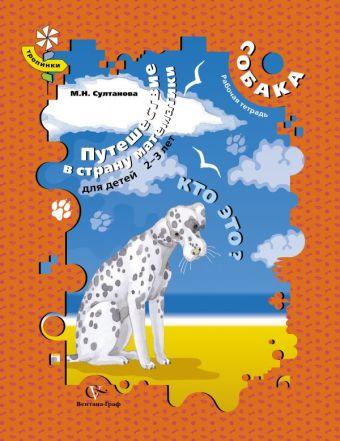 Путешествие в страну математики. Кто это? РТ для детей 2-3 лет. Собака. Рабочая тетрадь. Изд.1 СултановаМ.Н.