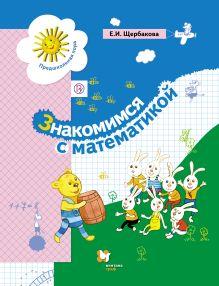 ЩербаковаЕ.И. - Знакомимся с математикой. 5–6 лет. Учебное пособие обложка книги