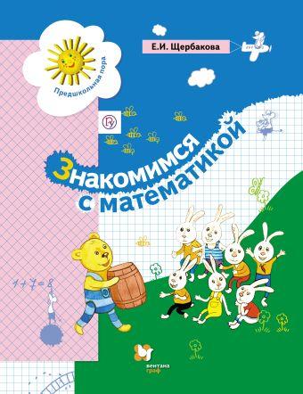Знакомимся с математикой. 5–6 лет. Учебное пособие ЩербаковаЕ.И.
