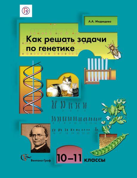 Как решать задачи по генетике. 10–11классы. Учебное пособие