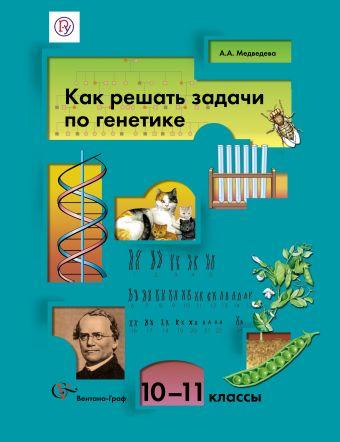 Как решать задачи по генетике. 10–11классы. Учебное пособие МедведеваА.А.