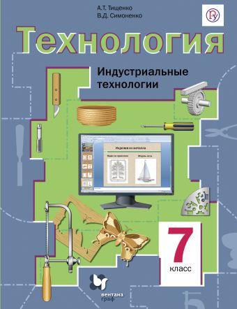 Технология. Индустриальные технологии. 7класс. Учебник ТищенкоА.Т., СимоненкоВ.Д.