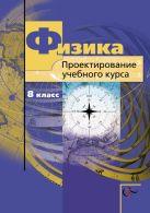 Физика. Проектирование учебного курса. 8класс. Методическое пособие