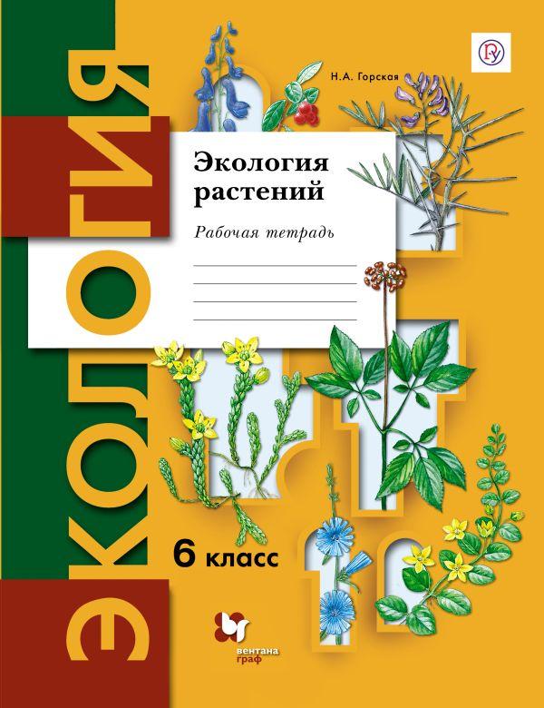 Экология растений. 6класс. Рабочая тетрадь ГорскаяН.А.