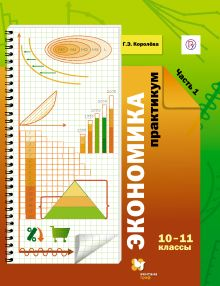 КоролеваГ.Э. - Экономика. 10–11классы. Практикум. Часть 1 обложка книги