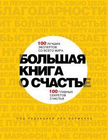 Борманс Л. - Большая книга о счастье. 100 лучших экспертов со всего мира, 100 главных секретов счастья обложка книги