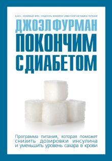 Фурман Д. - Покончим с диабетом.Программа питания, которая поможет снизить дозировки инсулина и уменьшить уровень сахара в крови обложка книги