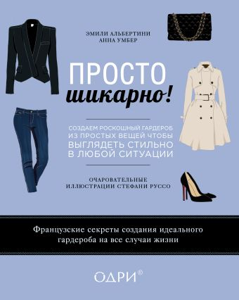 Просто шикарно! Создаем роскошный гардероб из простых вещей, чтобы выглядеть стильно в любой ситуации Альбертини Э., Умбер А.