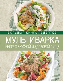 Мультиварка. Книга о вкусной и здоровой пище