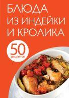 50 рецептов. Блюда из индейки и кролика
