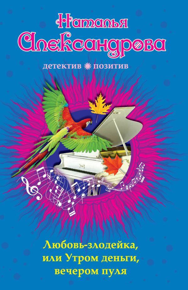 Любовь-злодейка, или Утром деньги, вечером пуля Александрова Н.Н.